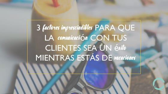 3 factores imprescindibles para que la comunicación con tus clientes sea un éxito mientras estás de vacaciones