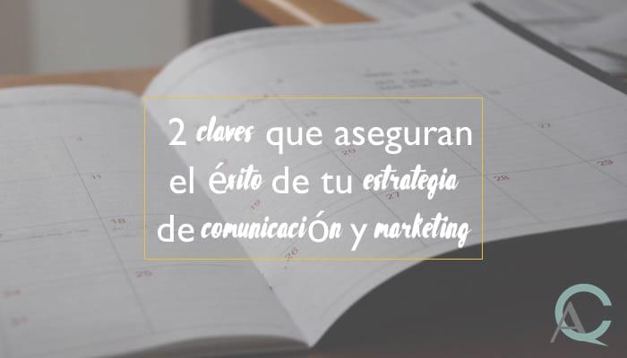 2 claves que aseguran el éxito de tu estrategia de comunicación y marketing