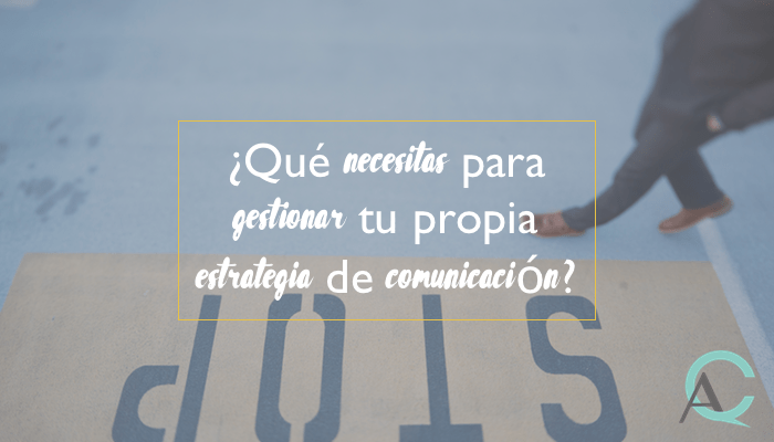 ¿Qué necesitas para gestionar tu propia estrategia de comunicación?