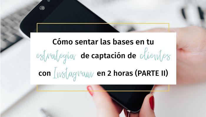 Cómo sentar las bases en tu estrategia de captación de clientes con Instagram en 2 horas (Parte II)